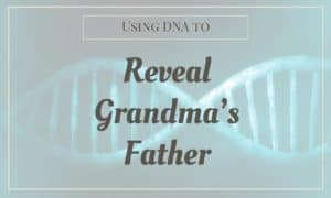 Using DNA to Reveal Grandma's Father -- Boundless Genealogy