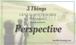 3 Things Genealogy Teaches Us About Perspective -- Boundless Genealogy